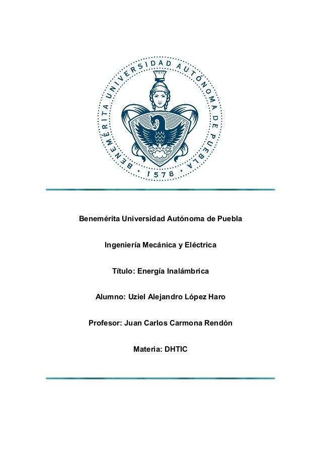 Benemérita Universidad Autónoma de Puebla Ingeniería Mecánica y Eléctrica Título: Energía Inalámbrica Alumno: Uziel Alejan...