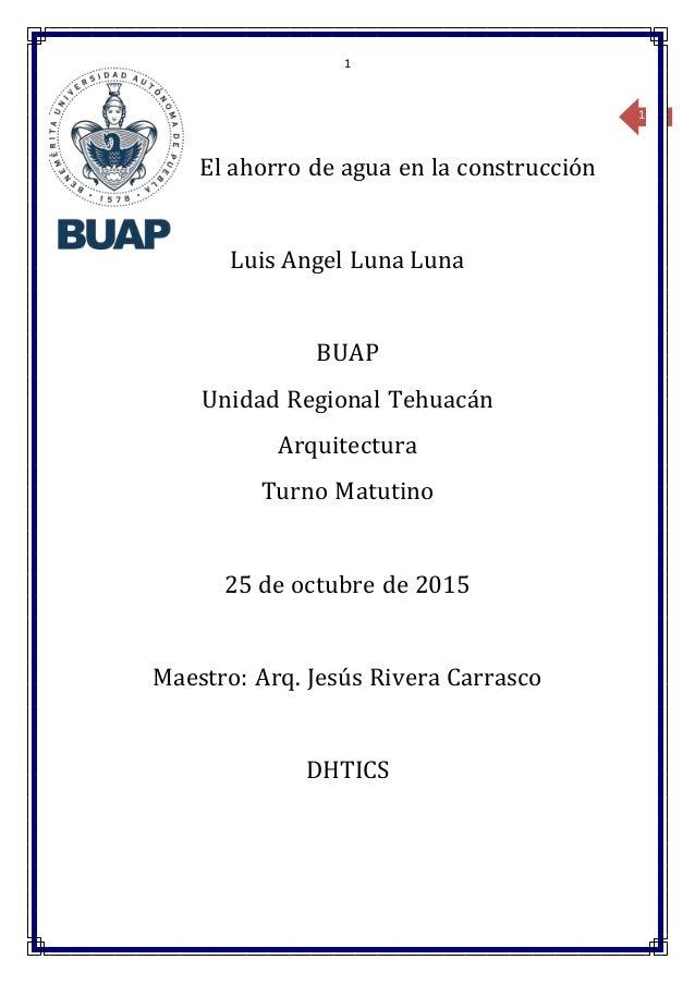 1 1 El ahorro de agua en la construcción Luis Angel Luna Luna BUAP Unidad Regional Tehuacán Arquitectura Turno Matutino 25...