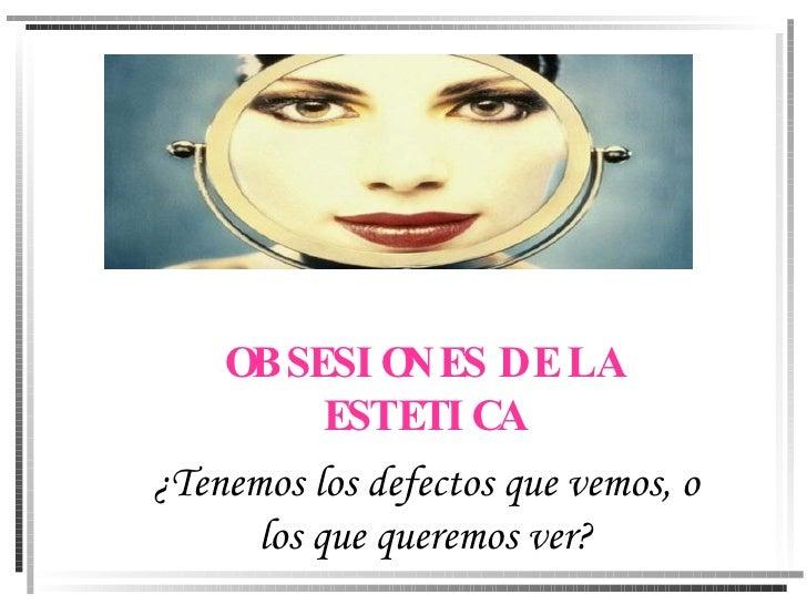 OBSESIONES DE LA ESTETICA ¿Tenemos los defectos que vemos, o los que queremos ver?