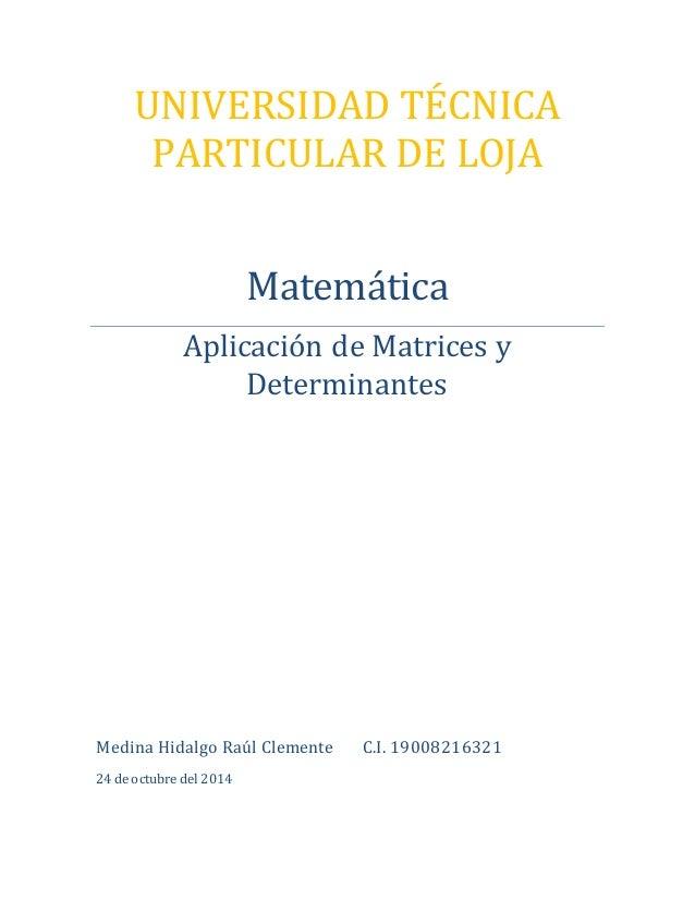 UNIVERSIDAD TÉCNICA  PARTICULAR DE LOJA  Matemática  Aplicación de Matrices y  Determinantes  Medina Hidalgo Raúl Clemente...