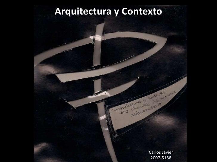 Arquitectura y Contexto<br />Carlos Javier <br />2007-5188<br />