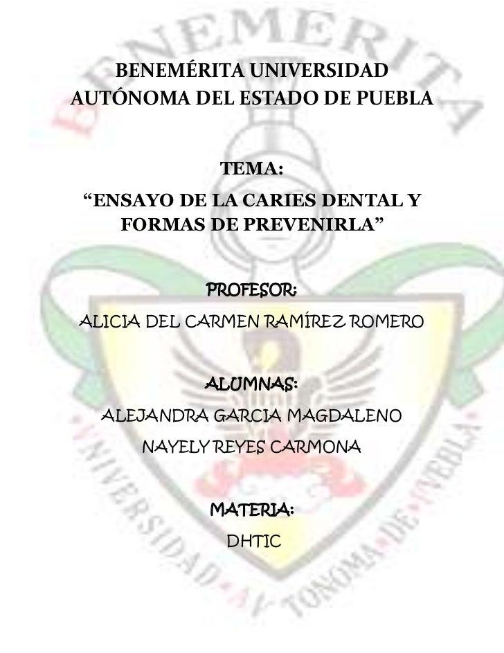 """BENEMÉRITA UNIVERSIDADAUTÓNOMA DEL ESTADO DE PUEBLA             TEMA:""""ENSAYO DE LA CARIES DENTAL Y   FORMAS DE PREVENIRLA""""..."""