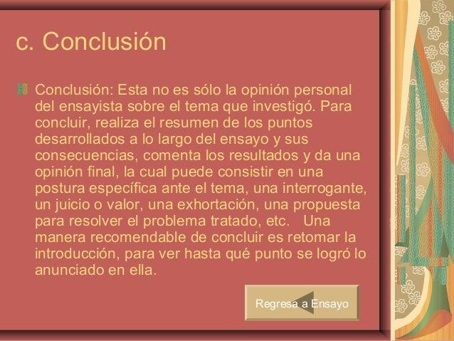 c. Conclusión Conclusión: Esta no es sólo la opinión personal del ensayista sobre el tema que investigó. Para concluir, re...
