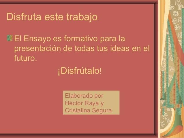 Disfruta este trabajo El Ensayo es formativo para la presentación de todas tus ideas en el futuro.            ¡Disfrútalo!...