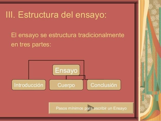 III. Estructura del ensayo: El ensayo se estructura tradicionalmente en tres partes:                 Ensayo  Introducción ...