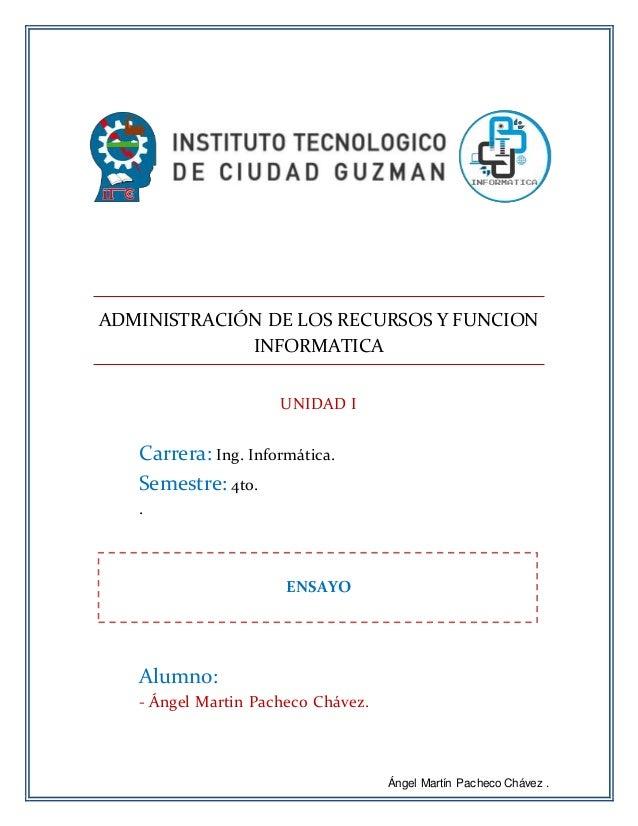 Ángel Martín Pacheco Chávez . ADMINISTRACIÓN DE LOS RECURSOS Y FUNCION INFORMATICA UNIDAD I Carrera: Ing. Informática. Sem...