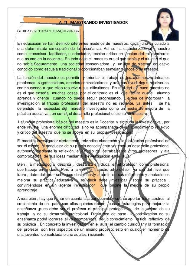 A TI MAESTRANDO INVESTIGADORLic. BEATRIZ TUPACYUPANQUI ZUNIGAEn educación se han definido diferentes modelos de maestros, ...