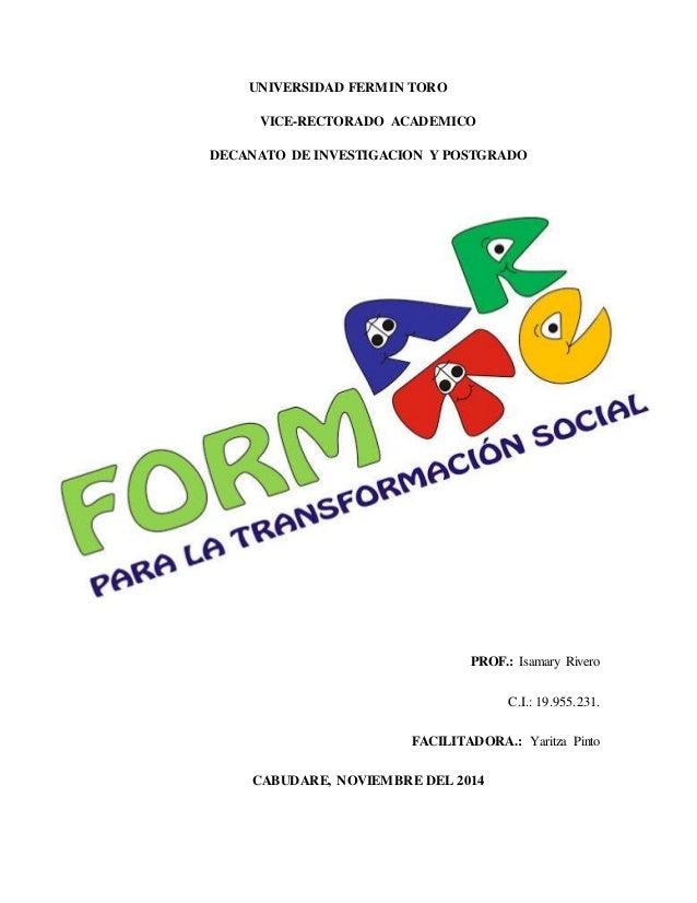 UNIVERSIDAD FERMIN TORO VICE-RECTORADO ACADEMICO DECANATO DE INVESTIGACION Y POSTGRADO PROF.: Isamary Rivero C.I.: 19.955....
