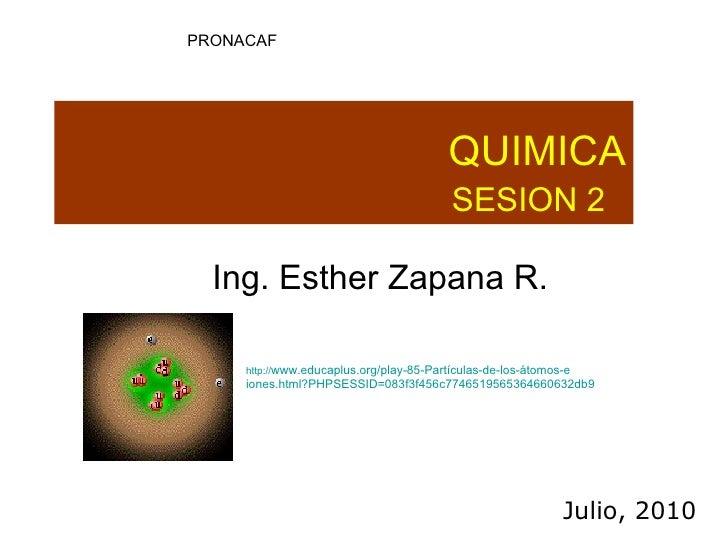 QUIMICA SESION 2  Ing. Esther Zapana R.  Julio, 2010 PRONACAF http:// www.educaplus.org/play-85-Partículas-de-los-átomos-e...