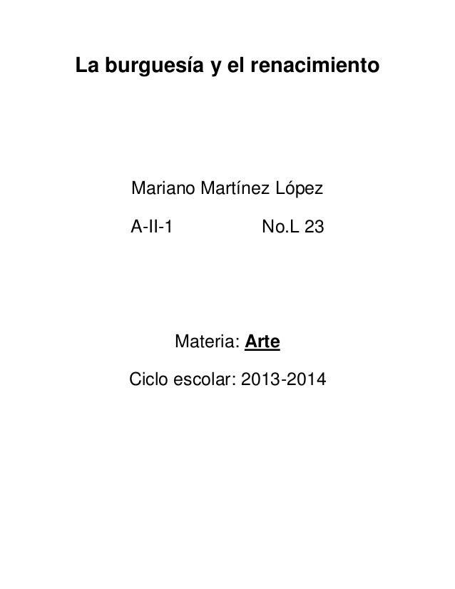La burguesía y el renacimiento  Mariano Martínez López A-II-1  No.L 23  Materia: Arte Ciclo escolar: 2013-2014