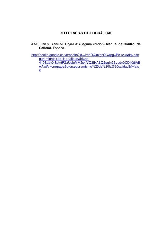 REFERENCIAS BIBLIOGRÁFICAS J.M Juran y Franc M. Gryna Jr (Seguna edicion) Manual de Control de Calidad. España. http://boo...