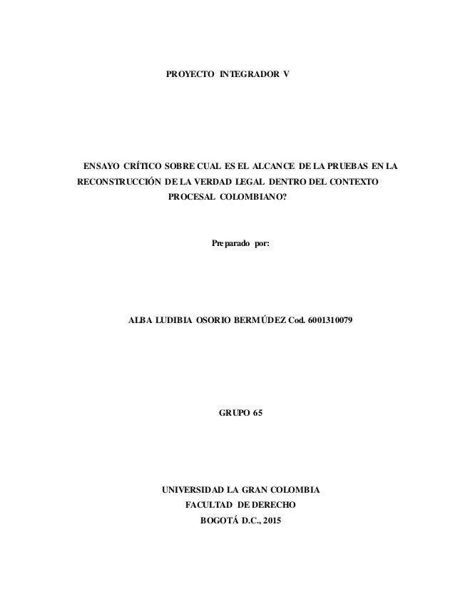 PROYECTO INTEGRADOR V ENSAYO CRÍTICO SOBRE CUAL ES EL ALCANCE DE LA PRUEBAS EN LA RECONSTRUCCIÓN DE LA VERDAD LEGAL DENTRO...