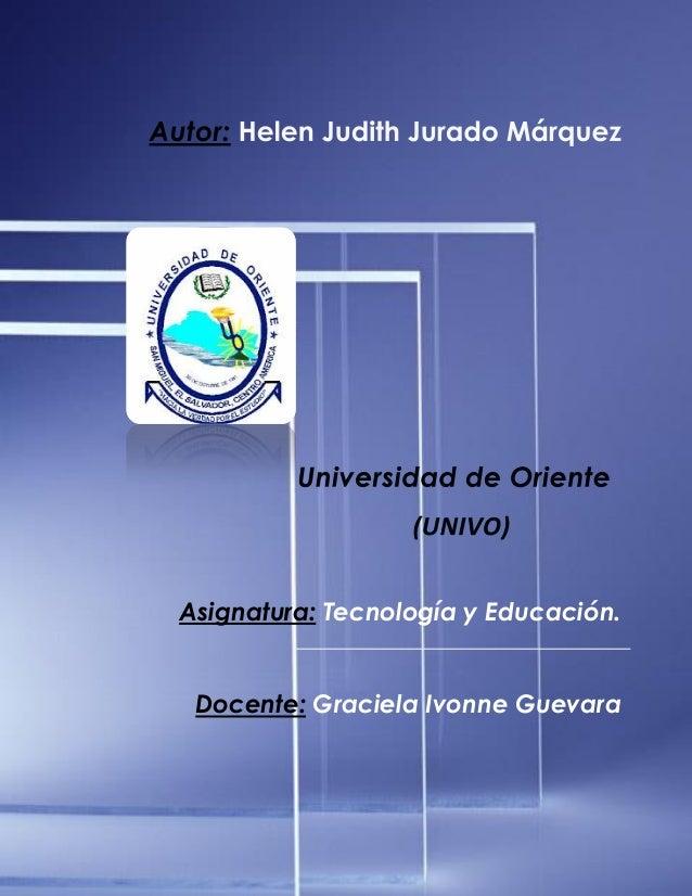 Lic. Helen Judith Jurado Márquez 1 Tecnología y Educación ENSA Asignatura: Tecnología y Educación. Docente: Graciela Ivonn...