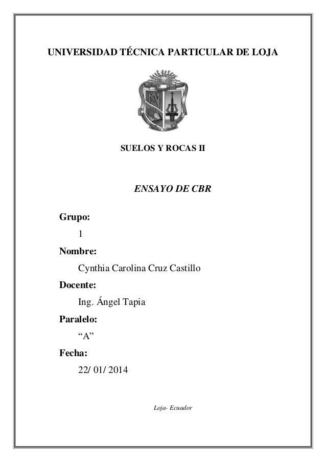 UNIVERSIDAD TÉCNICA PARTICULAR DE LOJA SUELOS Y ROCAS II ENSAYO DE CBR Grupo: 1 Nombre: Cynthia Carolina Cruz Castillo Doc...