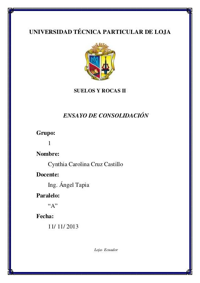 UNIVERSIDAD TÉCNICA PARTICULAR DE LOJA SUELOS Y ROCAS II ENSAYO DE CONSOLIDACIÓN Grupo: 1 Nombre: Cynthia Carolina Cruz Ca...