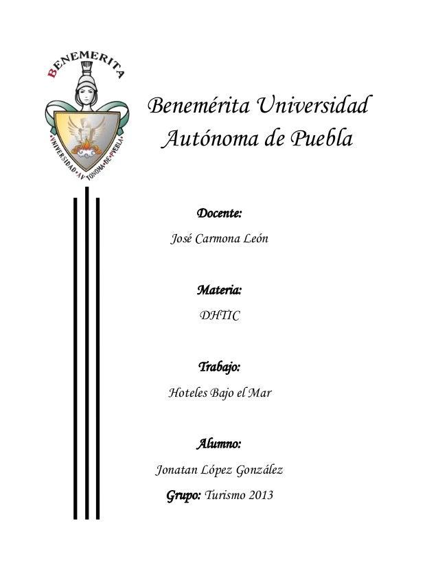 Benemérita Universidad Autónoma de Puebla Docente: José Carmona León  Materia: DHTIC  Trabajo: Hoteles Bajo el Mar  Alumno...