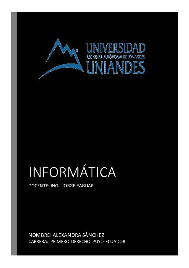 INFORMÁTICA DOCENTE: ING. JORGE YAGUAR NOMBRE: ALEXANDRA SÁNCHEZ CARRERA: PRIMERO DERECHO PUYO-ECUADOR