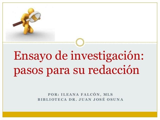 P O R : I L E A N A F A L C Ó N , M L S B I B L I O T E C A D R . J U A N J O S É O S U N A Ensayo de investigación: pasos...
