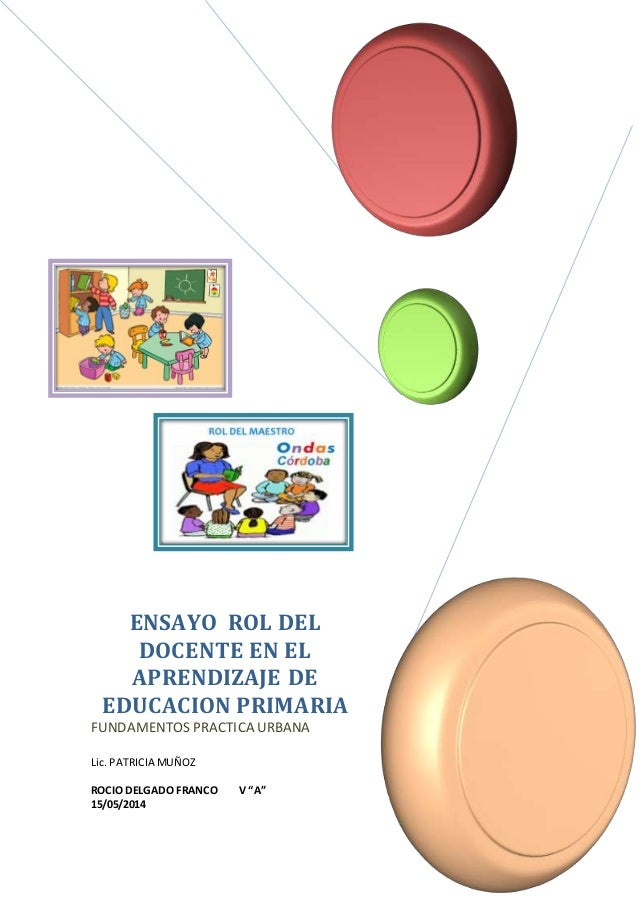 ENSAYO ROL DEL  DOCENTE EN EL  APRENDIZAJE DE  EDUCACION PRIMARIA  FUNDAMENTOS PRACTICA URBANA  Lic. PATRICIA MUÑOZ  ROCIO...