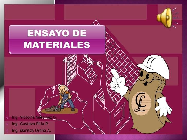ENSAYO DE           MATERIALES        Ing. Victoria Martínez G.    Ing. Gustavo Pilla P.    Ing. Maritza Ureña A.