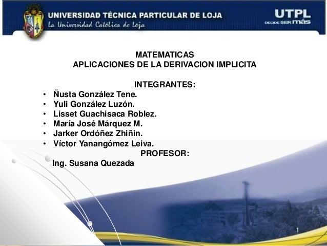 MATEMATICAS APLICACIONES DE LA DERIVACION IMPLICITA INTEGRANTES: • Ñusta González Tene. • Yuli González Luzón. • Lisset Gu...