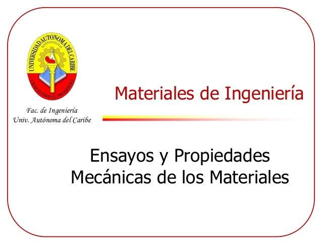 Fac. de Ingeniería Univ. Autónoma del Caribe Materiales de Ingeniería Ensayos y Propiedades Mecánicas de los Materiales