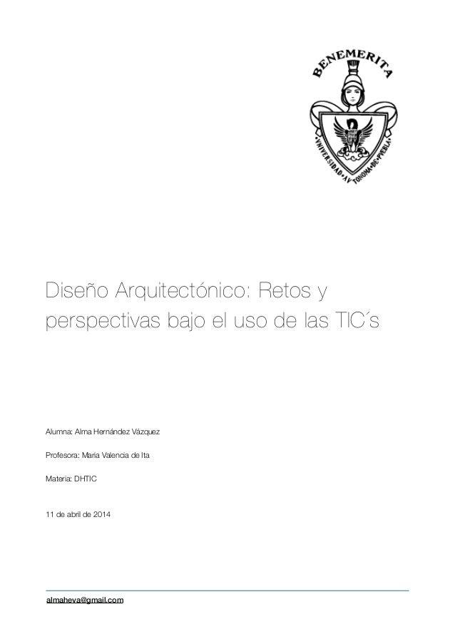 ! ! ! ! ! Diseño Arquitectónico: Retos y perspectivas bajo el uso de las TIC´s ! ! ! ! ! Alumna: Alma Hernández Vázquez ! ...