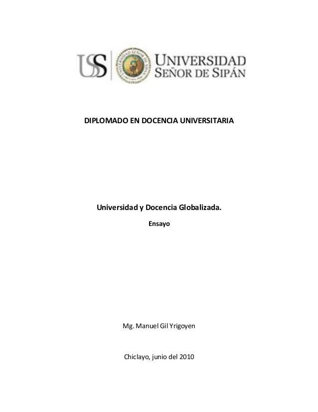 DIPLOMADO EN DOCENCIA UNIVERSITARIA Universidad y Docencia Globalizada. Ensayo Mg. Manuel Gil Yrigoyen Chiclayo, junio del...