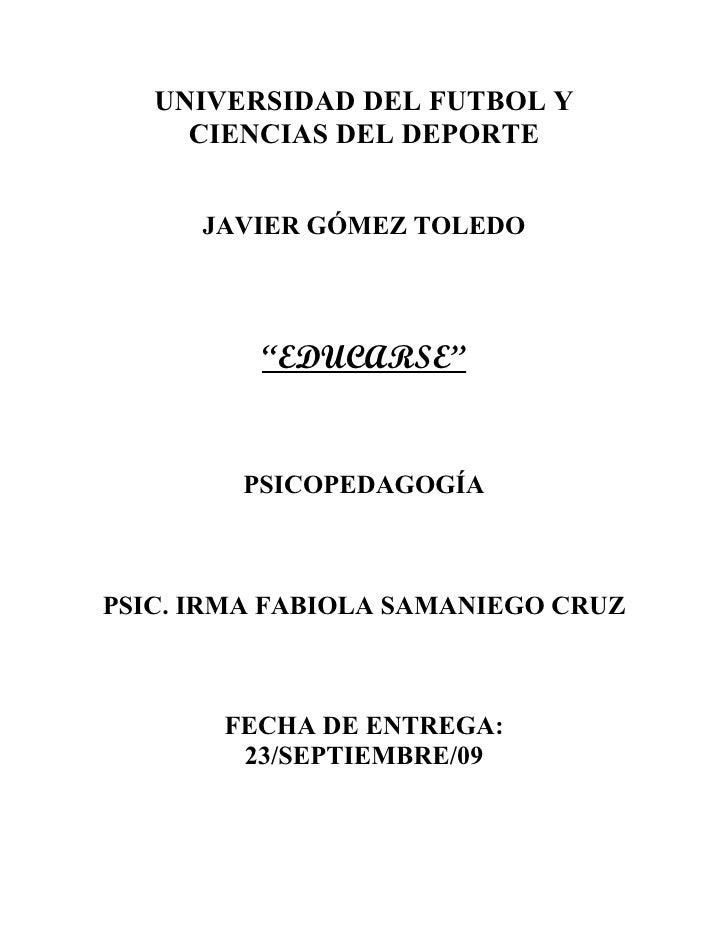 """UNIVERSIDAD DEL FUTBOL Y      CIENCIAS DEL DEPORTE         JAVIER GÓMEZ TOLEDO               """"EDUCARSE""""           PSICOPED..."""