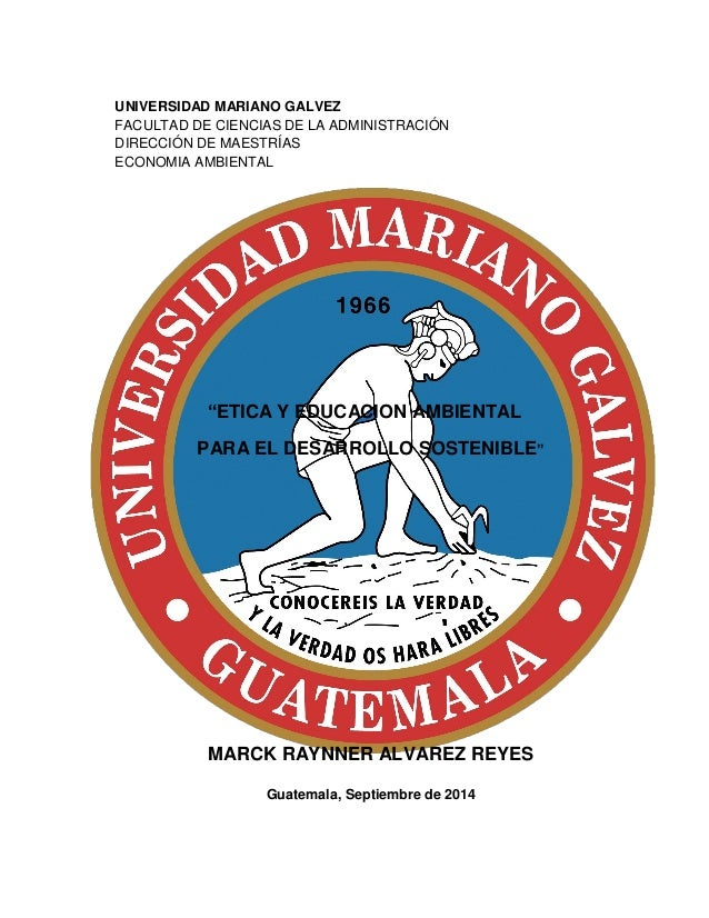 """UNIVERSIDAD MARIANO GALVEZ  FACULTAD DE CIENCIAS DE LA ADMINISTRACIÓN  DIRECCIÓN DE MAESTRÍAS  ECONOMIA AMBIENTAL  """"ETICA ..."""