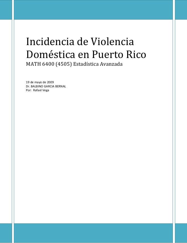 Incidencia de Violencia Doméstica en Puerto Rico MATH 6400 (4505) Estadística Avanzada   19 de mayo de 2009 Dr. BALBINO GA...