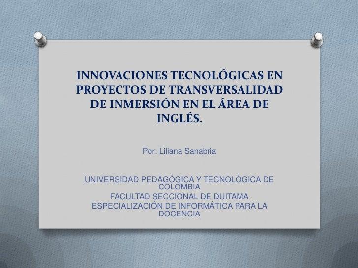 INNOVACIONES TECNOLÓGICAS ENPROYECTOS DE TRANSVERSALIDAD  DE INMERSIÓN EN EL ÁREA DE           INGLÉS.            Por: Lil...