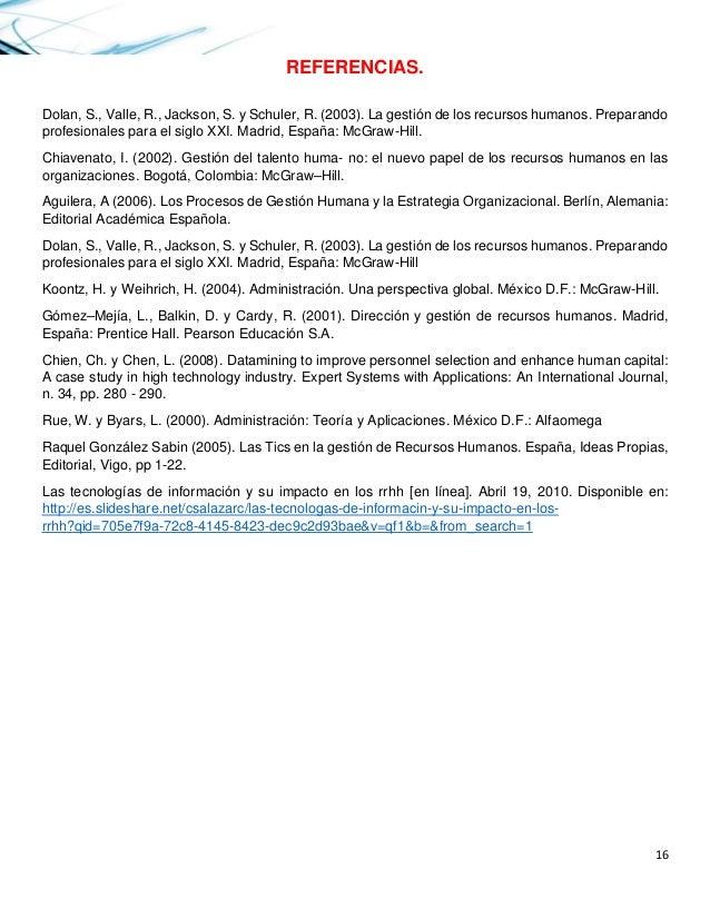16  REFERENCIAS.  Dolan, S., Valle, R., Jackson, S. y Schuler, R. (2003). La gestión de los recursos humanos. Preparando p...