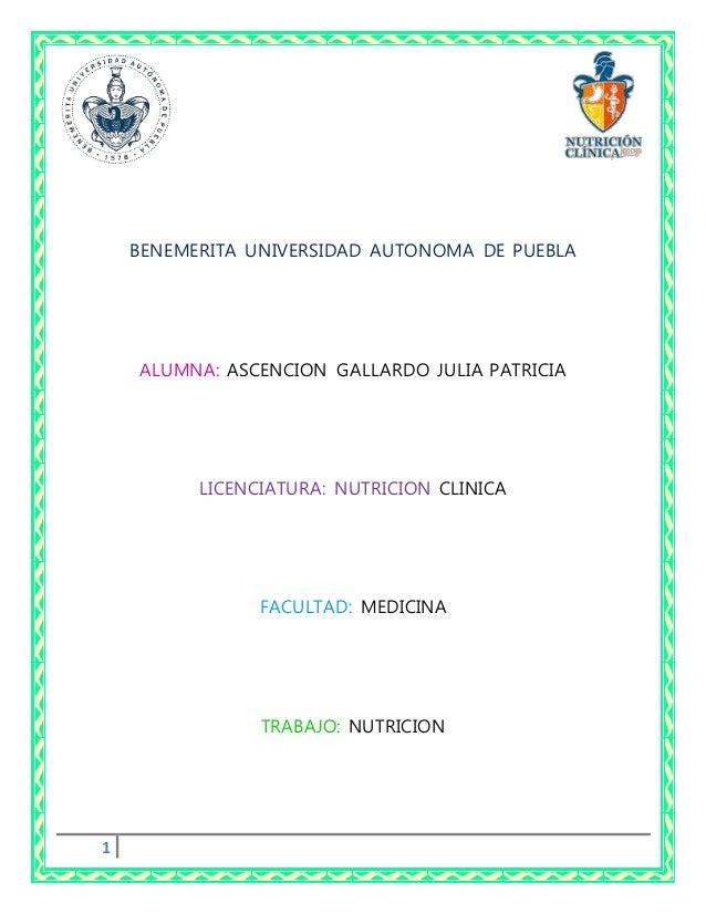 1 BENEMERITA UNIVERSIDAD AUTONOMA DE PUEBLA ALUMNA: ASCENCION GALLARDO JULIA PATRICIA LICENCIATURA: NUTRICION CLINICA FACU...