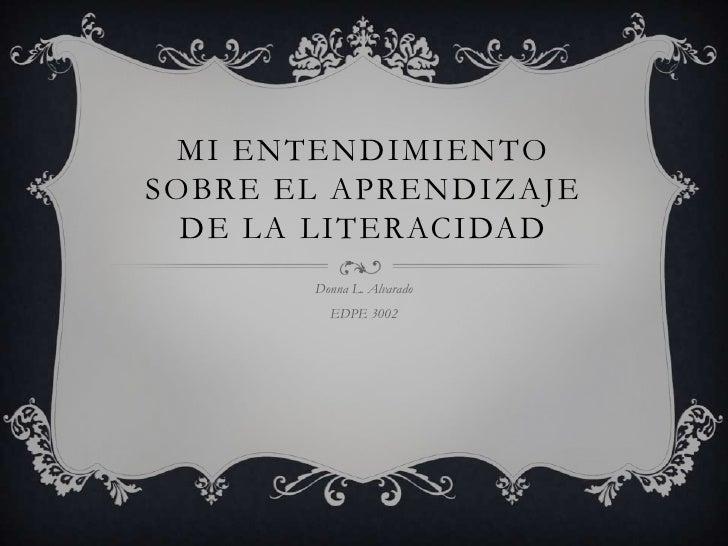 MI ENTENDIMIENTOSOBRE EL APRENDIZAJE  DE LA LITERACIDAD       Donna L. Alvarado         EDPE 3002