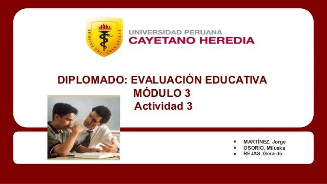 DIPLOMADO: EVALUACIÓN EDUCATIVA  MÓDULO 3  Actividad 3  ● MARTÍNEZ, Jorge  ● OSORIO, Miluska  ● REJAS, Gerardo