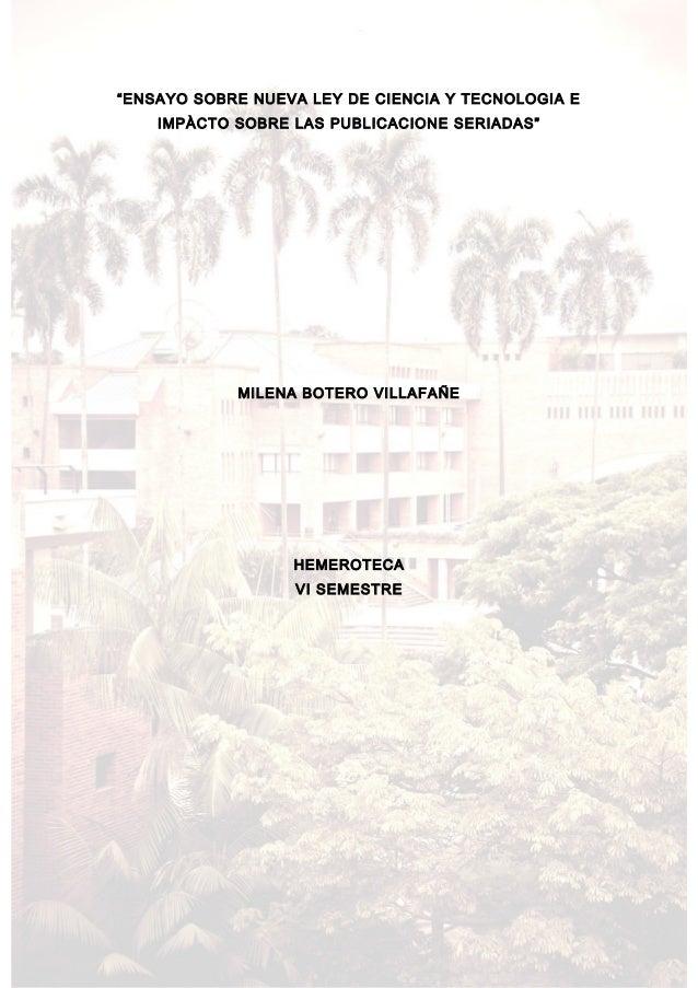 """""""ENSAYO SOBRE NUEVA LEY DE CIENCIA Y TECNOLOGIA E IMPÀCTO SOBRE LAS PUBLICACIONE SERIADAS""""  MILENA BOTERO VILLAFAÑE  HEMER..."""