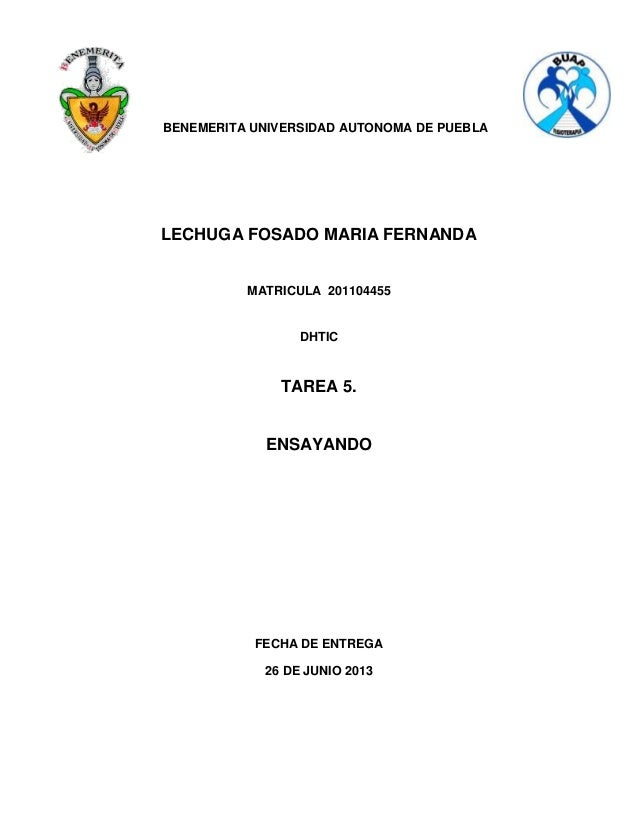BENEMERITA UNIVERSIDAD AUTONOMA DE PUEBLA LECHUGA FOSADO MARIA FERNANDA MATRICULA 201104455 DHTIC TAREA 5. ENSAYANDO FECHA...