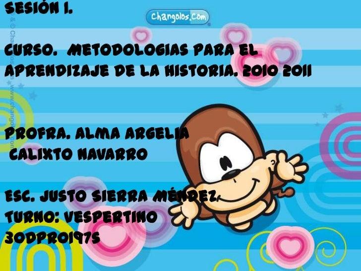 Sesión 1.<br />Curso.  Metodologias para el <br />aprendizajede la historia. 2010 2011<br />Profra. Alma Argelia<br />Cali...