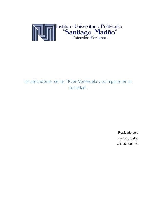 las aplicaciones de las TIC en Venezuela y su impacto en la sociedad. Realizado por: Pschorn, Selva C.I: 25.999.975