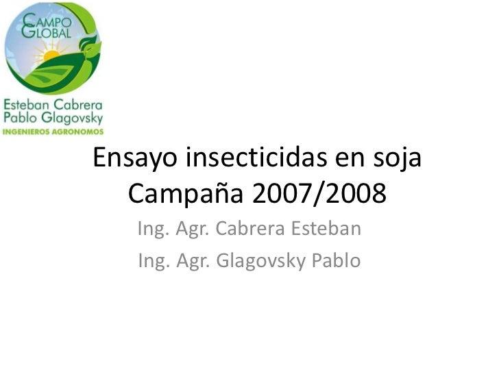 Ensayo insecticidas en soja  Campaña 2007/2008   Ing. Agr. Cabrera Esteban   Ing. Agr. Glagovsky Pablo