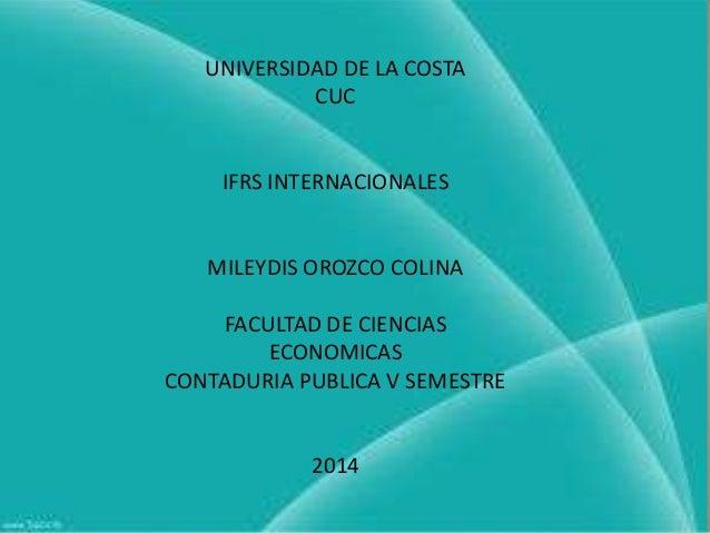 UNIVERSIDAD DE LA COSTA CUC  IFRS INTERNACIONALES  MILEYDIS OROZCO COLINA FACULTAD DE CIENCIAS ECONOMICAS CONTADURIA PUBLI...