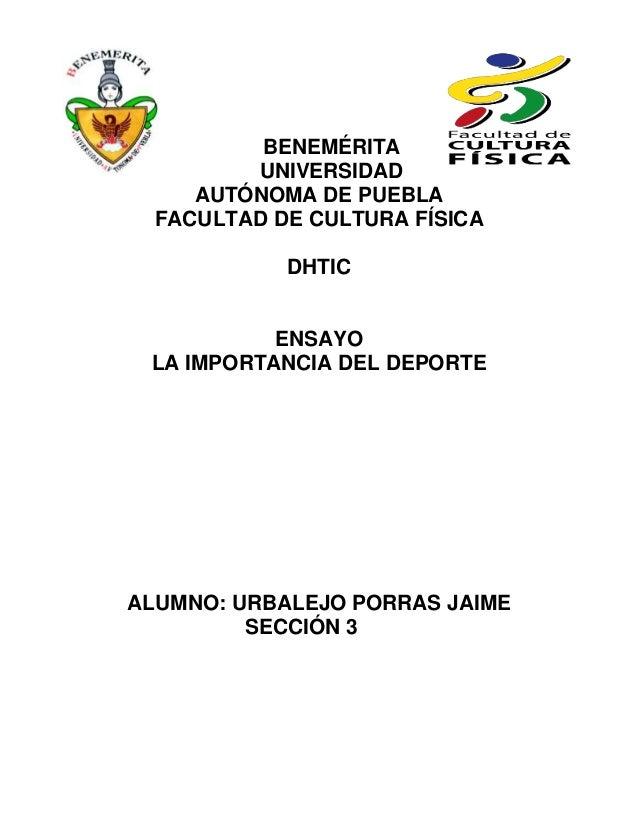 BENEMÉRITA UNIVERSIDAD AUTÓNOMA DE PUEBLA FACULTAD DE CULTURA FÍSICA DHTIC  ENSAYO LA IMPORTANCIA DEL DEPORTE  ALUMNO: URB...