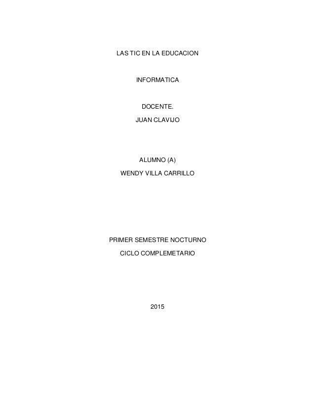 LAS TIC EN LA EDUCACION INFORMATICA DOCENTE. JUAN CLAVIJO ALUMNO (A) WENDY VILLA CARRILLO PRIMER SEMESTRE NOCTURNO CICLO C...