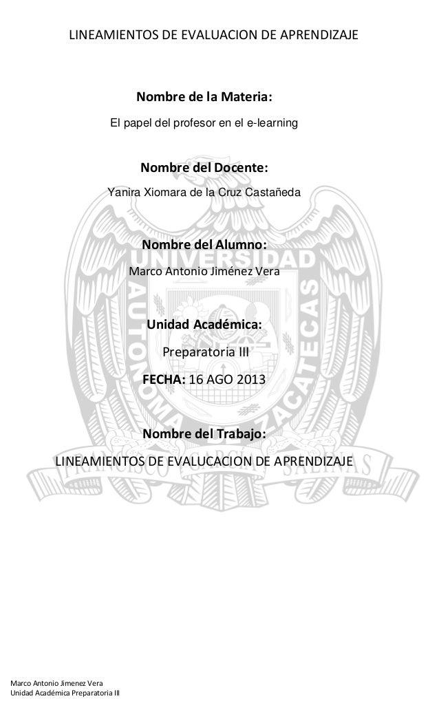 LINEAMIENTOS DE EVALUACION DE APRENDIZAJE Marco Antonio Jimenez Vera Unidad Académica Preparatoria III Nombre de la Materi...