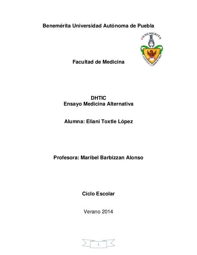 1 Benemérita Universidad Autónoma de Puebla Facultad de Medicina DHTIC Ensayo Medicina Alternativa Alumna: Eliani Toxtle L...