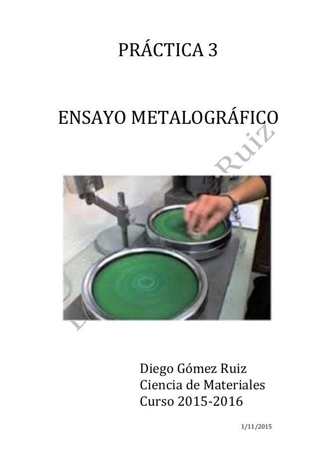1/11/2015 PRÁCTICA3   ENSAYOMETALOGRÁFICO      DiegoGómezRuiz CienciadeMateriales Curso2015-2016