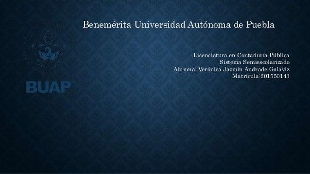 Benemérita Universidad Autónoma de Puebla Licenciatura en Contaduría Pública Sistema Semiescolarizado Alumna: Verónica Jaz...