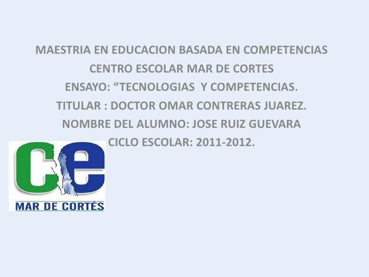 """MAESTRIA EN EDUCACION BASADA EN COMPETENCIAS        CENTRO ESCOLAR MAR DE CORTES    ENSAYO: """"TECNOLOGIAS Y COMPETENCIAS.  ..."""