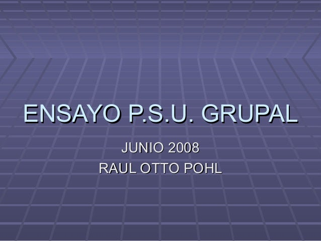 ENSAYO P.S.U. GRUPALENSAYO P.S.U. GRUPAL JUNIO 2008JUNIO 2008 RAUL OTTO POHLRAUL OTTO POHL